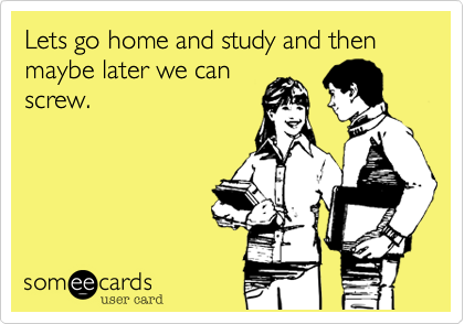Lets go home and study and then maybe later we can screw.