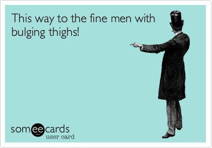 This way to the fine men with bulging thighs!