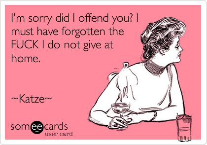 I'm sorry did I offend you? I must have forgotten the FUCK I do not give at home.    %7EKatze%7E