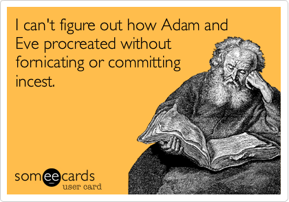 I can't figure out how Adam and Eve procreated without fornicating or committing incest.