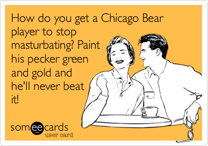 How do you get a Chicago Bear player to stop masturbating? Paint his pecker green and gold and he'll never beat it!