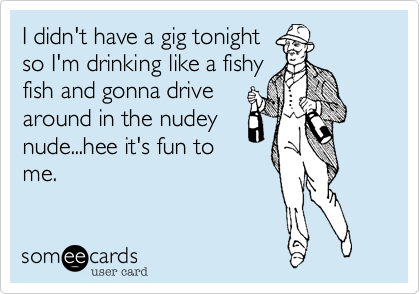 I didn't have a gig tonight   so I'm drinking like a fishy fish and gonna drive around in the nudey nude...hee it's fun to me.