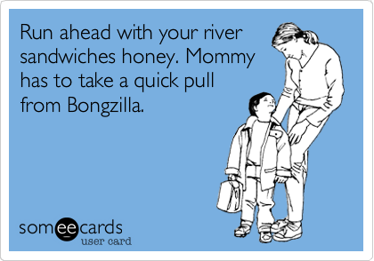 Run ahead with your river sandwiches honey. Mommy has to take a quick pull from Bongzilla.