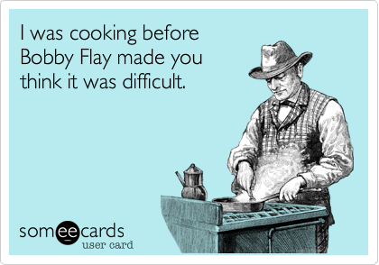 I was cooking before Bobby Flay made you think it was difficult.