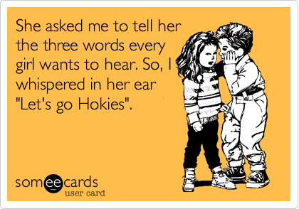 """She asked me to tell her the three words every girl wants to hear. So, I whispered in her ear """"Let's go Hokies""""."""