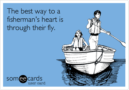 The best way to a fisherman's heart is through their fly.