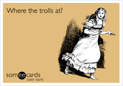 Where the trolls at?