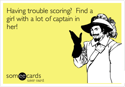 Having trouble scoring?  Find a girl with a lot of captain in her!