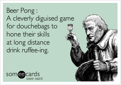 Beer Pong :  A cleverly diguised game for douchebags to hone their skills  at long distance drink ruffee-ing.