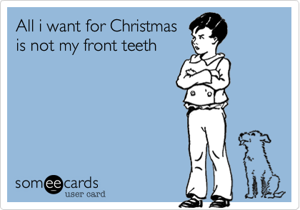 All i want for Christmas is not my front teeth