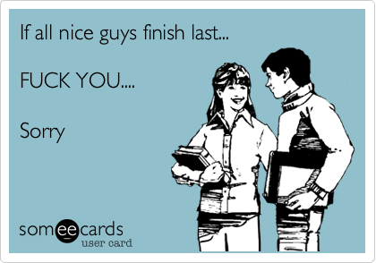 If all nice guys finish last...   FUCK YOU....    Sorry