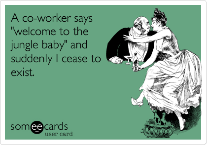 """A co-worker says """"welcome to the jungle baby"""" and suddenly I cease to exist."""