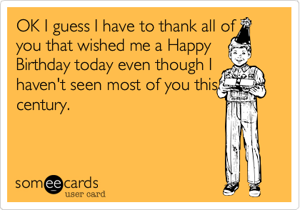 OK I guess I have to thank all of you that wished me a Happy Birthday today even though I haven't seen most of you this century.