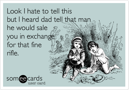 Look I hate to tell this but I heard dad tell that man  he would sale  you in exchange  for that fine  rifle.