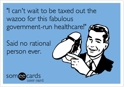 """I can't wait to be taxed out the wazoo for this fabulous government-run healthcare!""  Said no rational  person ever."