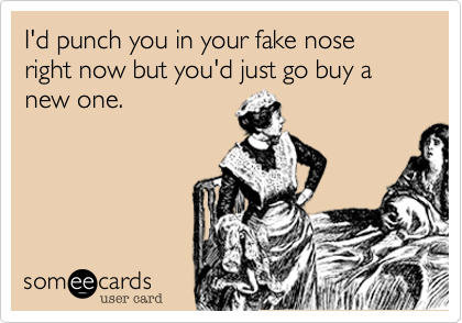 I'd punch you in your fake nose right now but you'd just go buy a new one.