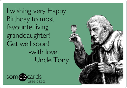 I wishing very Happy Birthday to most favourite living granddaughter!  Get well soon!                     -with love,               Uncle Tony