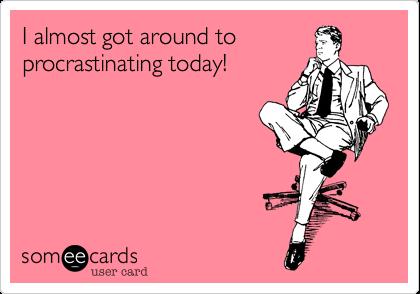 I almost got around to procrastinating today!