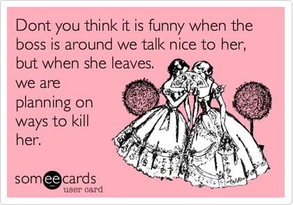 Dont you think it is funny when the boss is around we talk nice to her, but when she leaves. we are planning on ways to kill her.