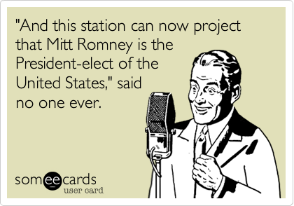 """And this station can now project that Mitt Romney is the President-elect of the United States,"" said no one ever."