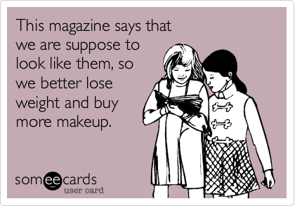 This magazine says that we are suppose to look like them, so we better lose weight and buy more makeup.