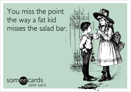 You miss the point the way a fat kid misses the salad bar.