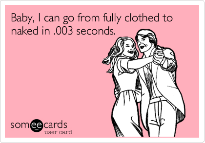 Baby, I can go from fully clothed to naked in .003 seconds.
