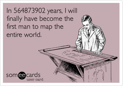 In 564873902 years, I will finally have become the first man to map the entire world.