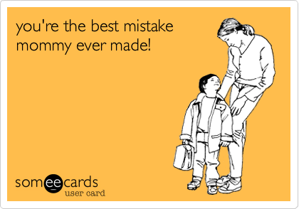 you're the best mistake  mommy ever made!