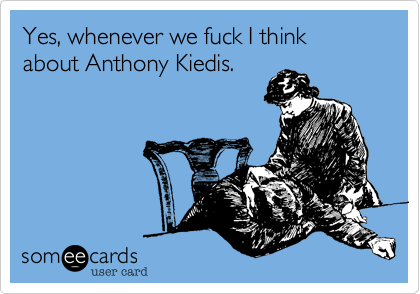 Yes, whenever we fuck I think about Anthony Kiedis.