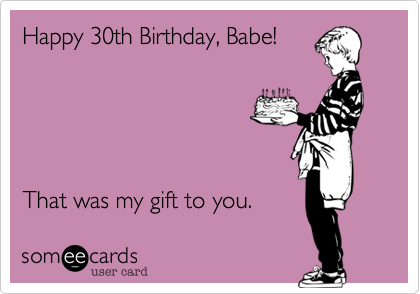 Happy 30th Birthday, Babe!      That was my gift to you.