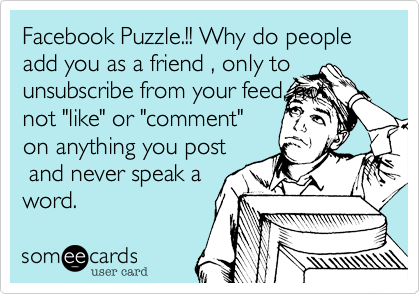 """Facebook Puzzle.!! Why do people add you as a friend , only to unsubscribe from your feed, not not """"like"""" or """"comment"""" on anything you post  and never speak a word."""