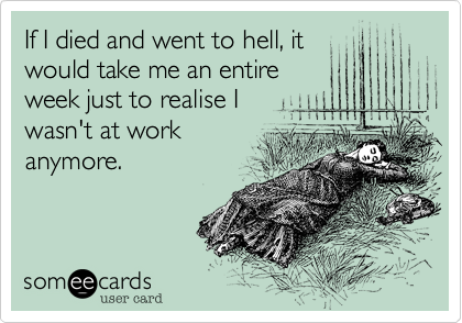 If I died and went to hell, it would take me an entire week just to realise I wasn't at work anymore.