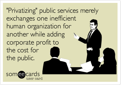 """""""Privatizing"""" public services merely exchanges one inefficient human organization for  another while adding corporate profit to  the cost for  the public."""