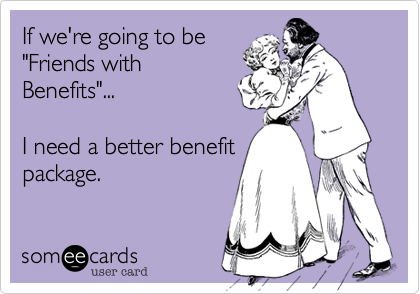"If we're going to be ""Friends with Benefits""...  I need a better benefit package."