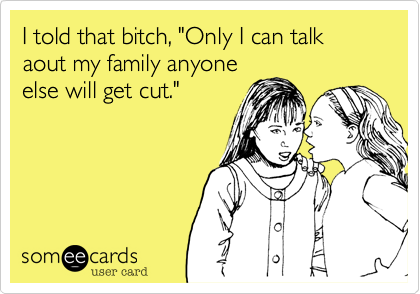 """I told that bitch, """"Only I can talk aout my family anyone else will get cut."""""""