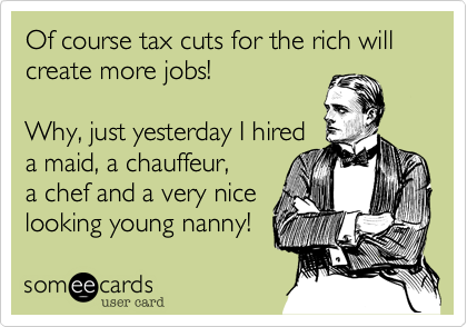 Of course tax cuts for the rich will create more jobs!  Why, just yesterday I hired a maid, a chauffeur, a chef and a very nice looking young nanny!