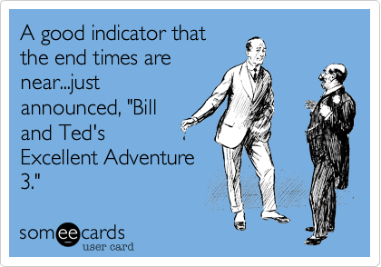 "A good indicator that the end times are near...just announced, ""Bill and Ted's Excellent Adventure 3."""