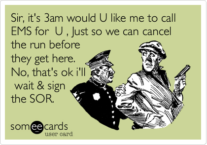 Sir, it's 3am would U like me to call EMS for  U , Just so we can cancel the run before they get here. No, that's ok i'll  wait & sign the SOR.