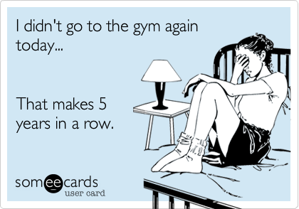 I didn't go to the gym again today...   That makes 5 years in a row.