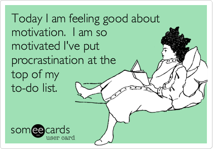 Today I am feeling good about motivation.  I am so motivated I've put procrastination at the top of my to-do list.