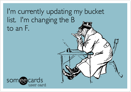 I'm currently updating my bucket list.  I'm changing the B to an F.