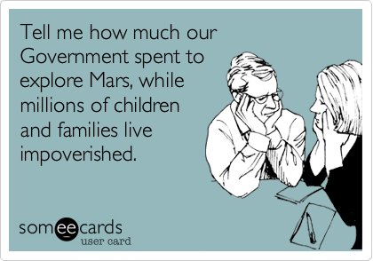 Tell me how much our Government spent to explore Mars, while millions of children and families live impoverished.