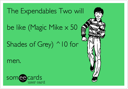 The Expendables Two will  be like %28Magic Mike x 50  Shades of Grey%29 ^10 for  men.