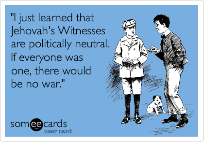 """I just learned that Jehovah's Witnesses are politically neutral. If everyone was one, there would be no war."""