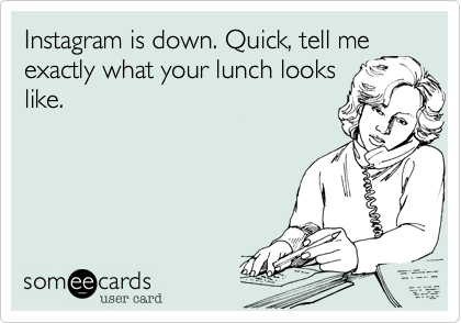 Instagram is down. Quick, tell me exactly what your lunch looks like.
