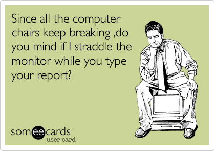 Since all the computer chairs keep breaking ,do you mind if I straddle the monitor while you type your report?