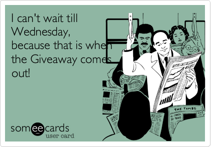 I can't wait till Wednesday, because that is when the Giveaway comes out!