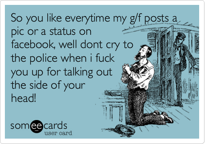 So you like everytime my g/f posts a pic or a status on  facebook, well dont cry to the police when i fuck you up for talking out the side of your head!
