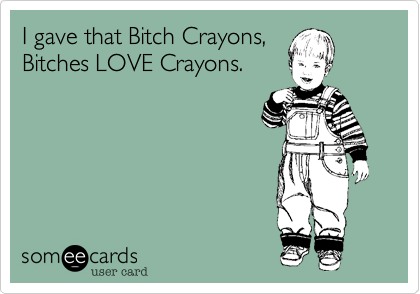 I gave that Bitch Crayons, Bitches LOVE Crayons.
